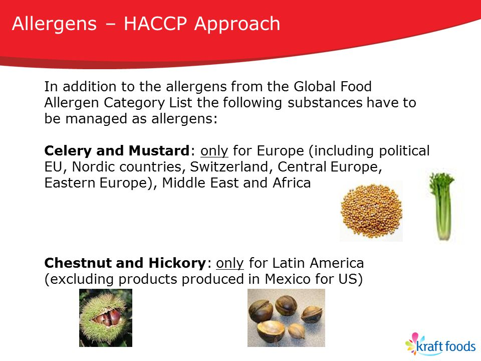 In addition to the allergens from the Global Food Allergen Category List the following substances have to be managed as allergens: Celery and Mustard: only for Europe (including political EU, Nordic countries, Switzerland, Central Europe, Eastern Europe), Middle East and Africa Chestnut and Hickory: only for Latin America (excluding products produced in Mexico for US) Allergens – HACCP Approach