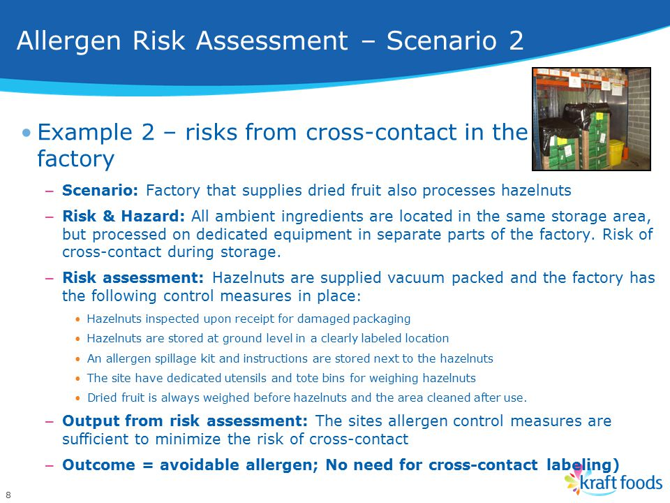 8 Example 2 – risks from cross-contact in the factory – Scenario: Factory that supplies dried fruit also processes hazelnuts – Risk & Hazard: All ambient ingredients are located in the same storage area, but processed on dedicated equipment in separate parts of the factory.