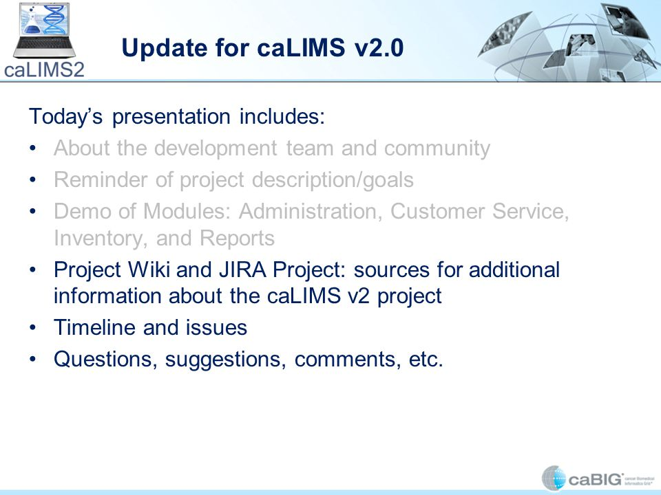 Update for caLIMS v2.0 Today's presentation includes: About the development team and community Reminder of project description/goals Demo of Modules: Administration, Customer Service, Inventory, and Reports Project Wiki and JIRA Project: sources for additional information about the caLIMS v2 project Timeline and issues Questions, suggestions, comments, etc.