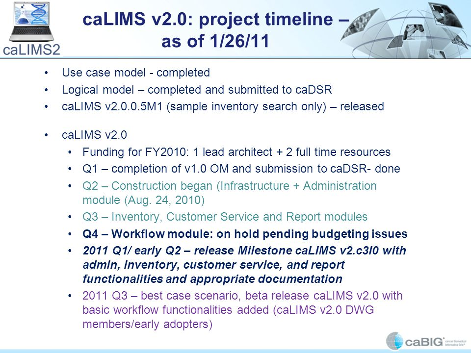 caLIMS v2.0: project timeline – as of 1/26/11 Use case model - completed Logical model – completed and submitted to caDSR caLIMS v2.0.0.5M1 (sample inventory search only) – released caLIMS v2.0 Funding for FY2010: 1 lead architect + 2 full time resources Q1 – completion of v1.0 OM and submission to caDSR- done Q2 – Construction began (Infrastructure + Administration module (Aug.