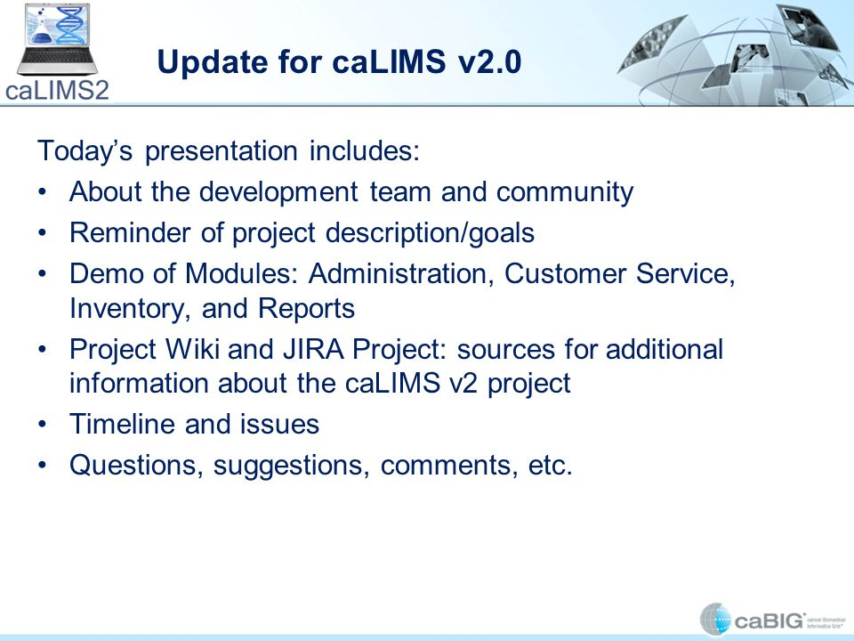 Update for caLIMS v2.0 Today's presentation includes: About the development team and community Reminder of project description/goals Demo of Modules: