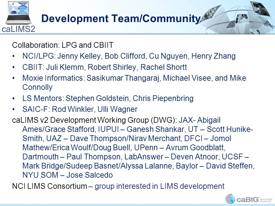 Development Team/Community Collaboration: LPG and CBIIT NCI/LPG: Jenny Kelley, Bob Clifford, Cu Nguyen, Henry Zhang CBIIT: Juli Klemm, Robert Shirley, Rachel Shortt Moxie Informatics: Sasikumar Thangaraj, Michael Visee, and Mike Connolly LS Mentors: Stephen Goldstein, Chris Piepenbring SAIC-F: Rod Winkler, Ulli Wagner caLIMS v2 Development Working Group (DWG): JAX- Abigail Ames/Grace Stafford, IUPUI – Ganesh Shankar, UT – Scott Hunike- Smith, UAZ – Dave Thompson/Nirav Merchant, DFCI – Jomol Mathew/Erica Woulf/Doug Buell, UPenn – Avrum Goodblatt, Dartmouth – Paul Thompson, LabAnswer – Deven Atnoor, UCSF – Mark Bridge/Sudeep Basnet/Alyssa Lalanne, Baylor – David Steffen, NYU SOM – Jose Salcedo NCI LIMS Consortium – group interested in LIMS development
