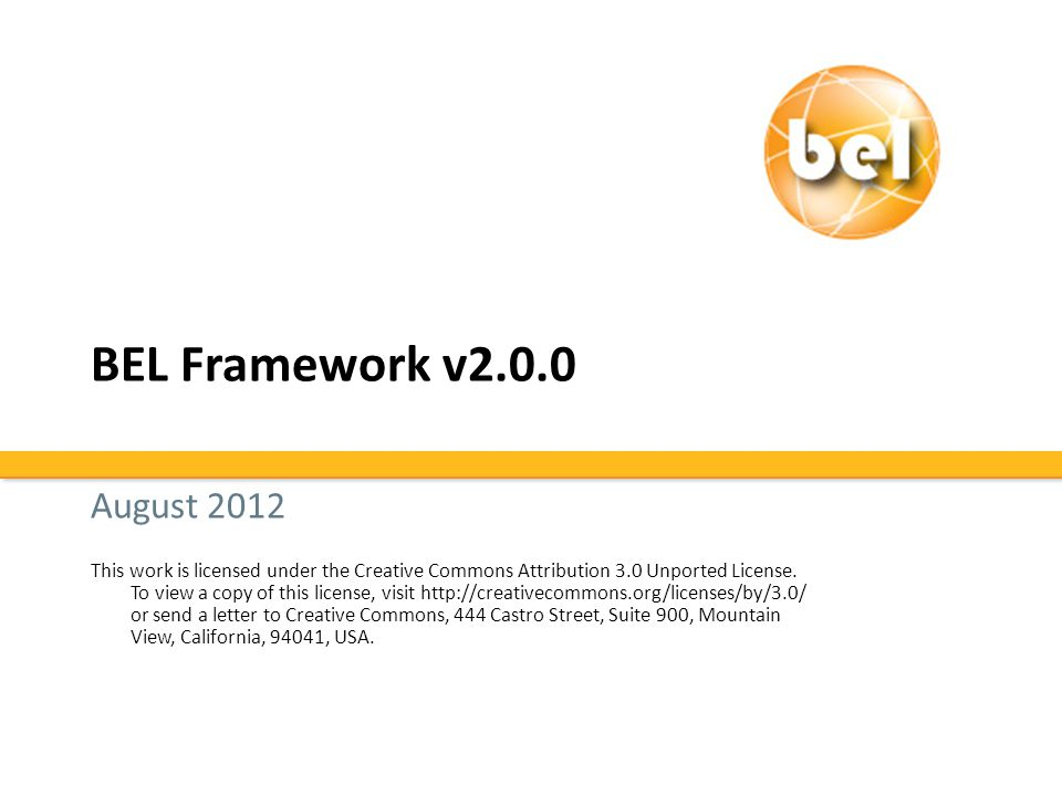 BEL Framework Overview Current version 2.0.0 released June 29, 2012 – Open source The BEL Framework includes: – BEL Compiler – KAM store – Tools – Web and Java APIs API = Application Programming Interface – Can be used by software to access information from KAMs KAM Navigator uses the Web API Whistle uses the Java API – Web Server