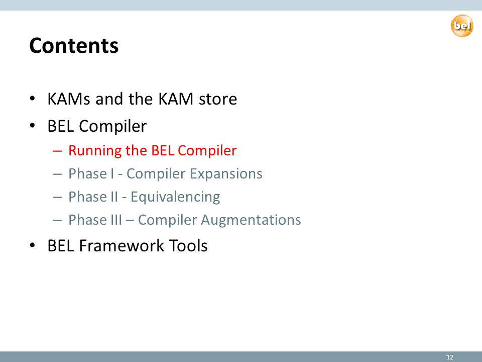 Contents KAMs and the KAM store BEL Compiler – Running the BEL Compiler – Phase I - Compiler Expansions – Phase II - Equivalencing – Phase III – Compiler Augmentations BEL Framework Tools 12