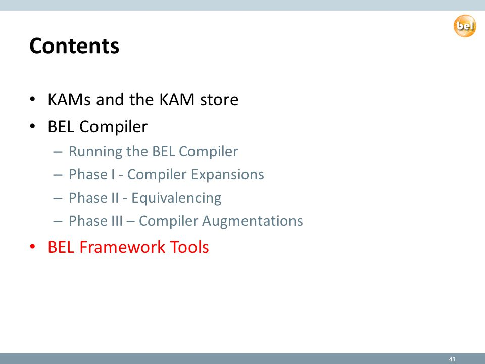Contents KAMs and the KAM store BEL Compiler – Running the BEL Compiler – Phase I - Compiler Expansions – Phase II - Equivalencing – Phase III – Compiler Augmentations BEL Framework Tools 41