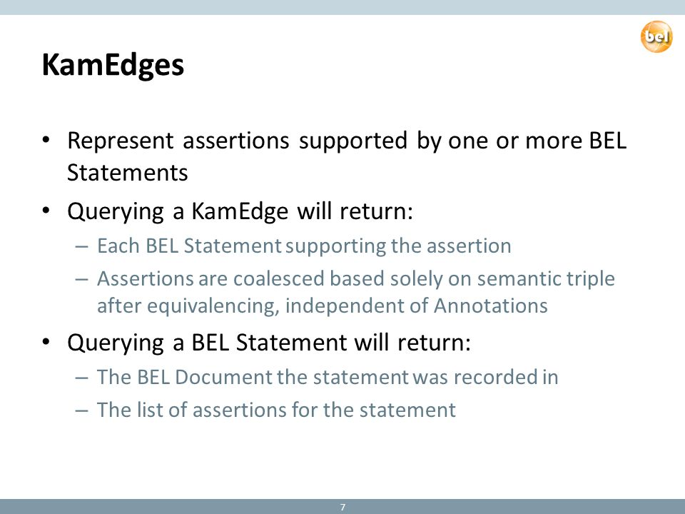 KamEdges Represent assertions supported by one or more BEL Statements Querying a KamEdge will return: – Each BEL Statement supporting the assertion – Assertions are coalesced based solely on semantic triple after equivalencing, independent of Annotations Querying a BEL Statement will return: – The BEL Document the statement was recorded in – The list of assertions for the statement 7