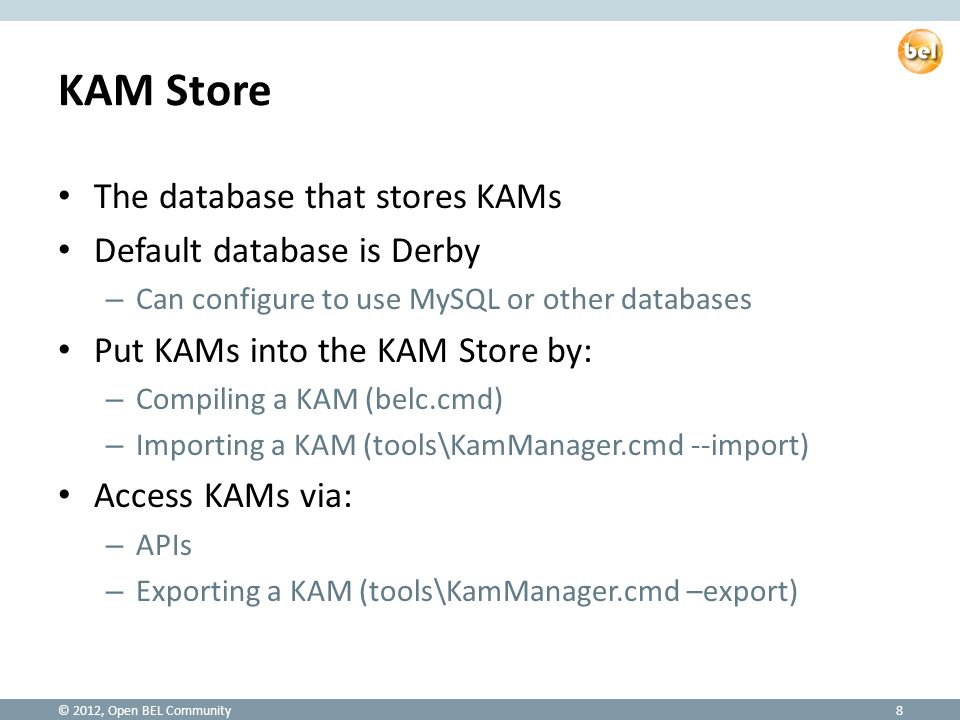 KAM Store The database that stores KAMs Default database is Derby – Can configure to use MySQL or other databases Put KAMs into the KAM Store by: – Compiling a KAM (belc.cmd) – Importing a KAM (tools\KamManager.cmd --import) Access KAMs via: – APIs – Exporting a KAM (tools\KamManager.cmd –export) © 2012, Open BEL Community8