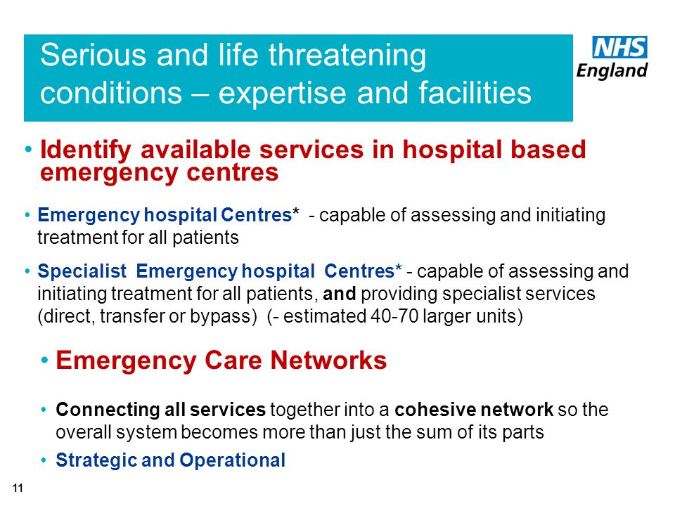 Serious and life threatening conditions – expertise and facilities 11 Identify available services in hospital based emergency centres Emergency hospital Centres* - capable of assessing and initiating treatment for all patients Specialist Emergency hospital Centres* - capable of assessing and initiating treatment for all patients, and providing specialist services (direct, transfer or bypass) (- estimated larger units) Emergency Care Networks Connecting all services together into a cohesive network so the overall system becomes more than just the sum of its parts Strategic and Operational