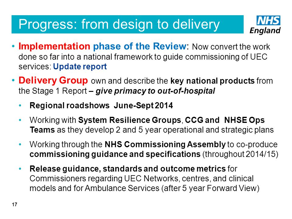 Progress: from design to delivery Implementation phase of the Review: Now convert the work done so far into a national framework to guide commissioning of UEC services: Update report Delivery Group own and describe the key national products from the Stage 1 Report – give primacy to out-of-hospital Regional roadshows June-Sept 2014 Working with System Resilience Groups, CCG and NHSE Ops Teams as they develop 2 and 5 year operational and strategic plans Working through the NHS Commissioning Assembly to co-produce commissioning guidance and specifications (throughout 2014/15) Release guidance, standards and outcome metrics for Commissioners regarding UEC Networks, centres, and clinical models and for Ambulance Services (after 5 year Forward View) 17