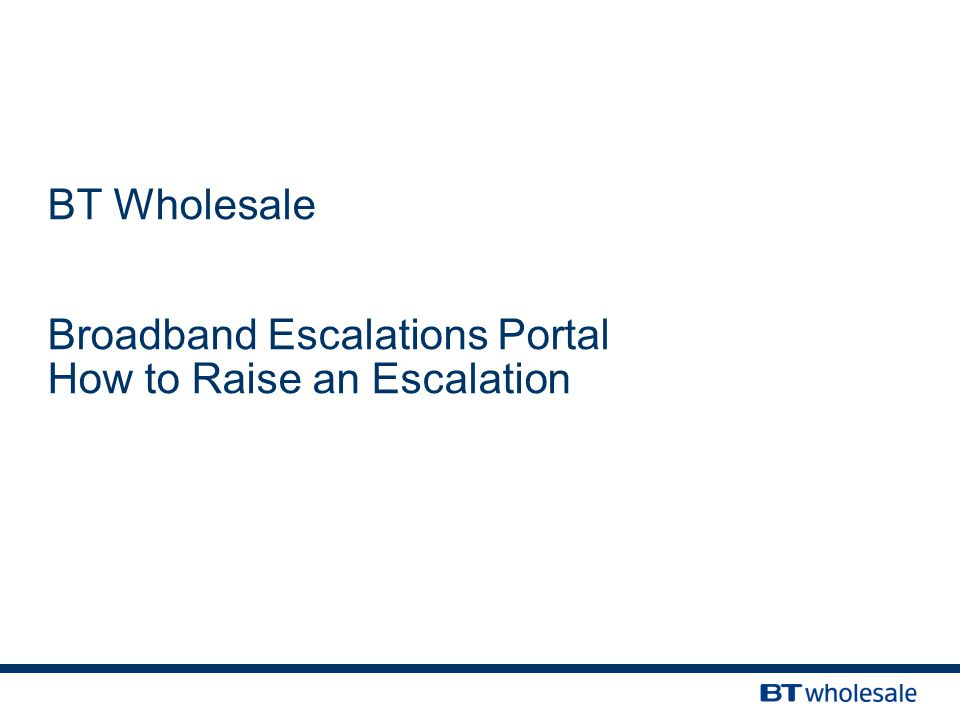 BT Wholesale Broadband Escalations Portal How to Raise an Escalation