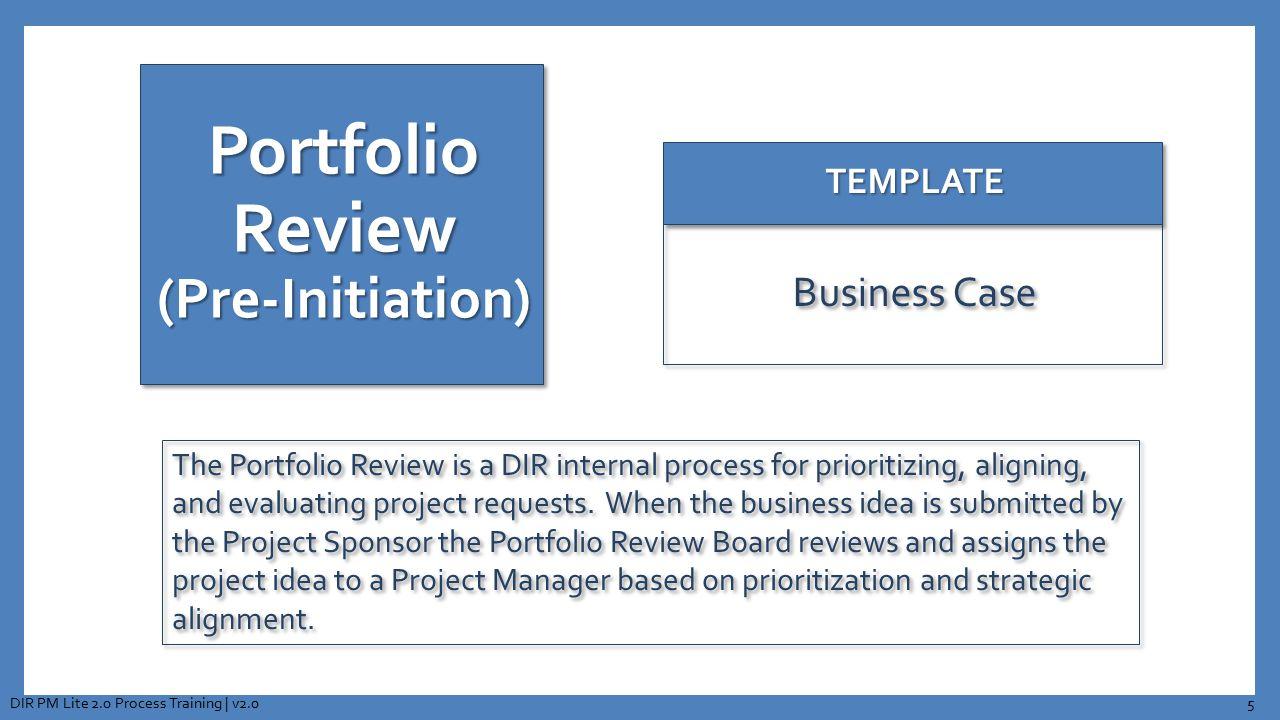 Portfolio Review (Pre-Initiation) TEMPLATETEMPLATE Business Case The Portfolio Review is a DIR internal process for prioritizing, aligning, and evalua