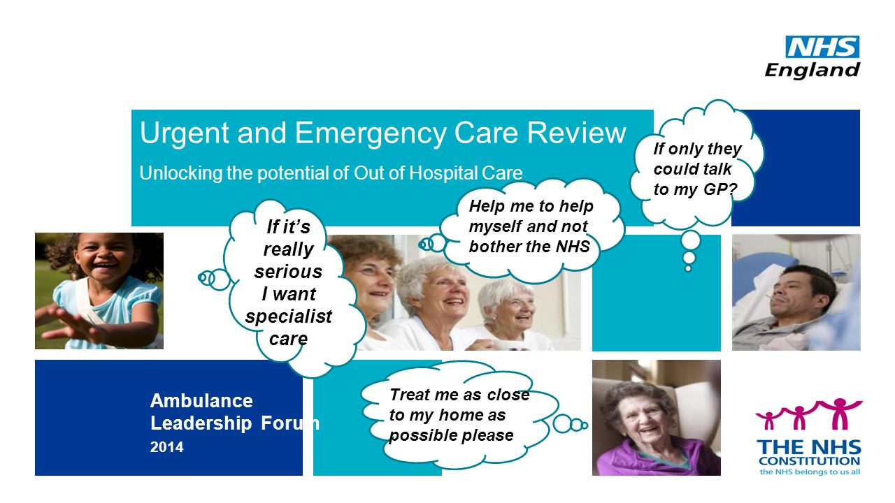 Urgent and Emergency Care Review Unlocking the potential of Out of Hospital Care Ambulance Leadership Forum 2014 I If it's really serious I want specialist care Treat me as close to my home as possible please Help me to help myself and not bother the NHS If only they could talk to my GP