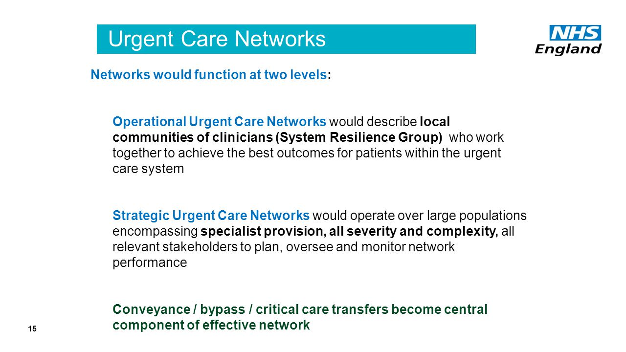 Urgent Care Networks Networks would function at two levels: Operational Urgent Care Networks would describe local communities of clinicians (System Resilience Group) who work together to achieve the best outcomes for patients within the urgent care system Strategic Urgent Care Networks would operate over large populations encompassing specialist provision, all severity and complexity, all relevant stakeholders to plan, oversee and monitor network performance Conveyance / bypass / critical care transfers become central component of effective network 15