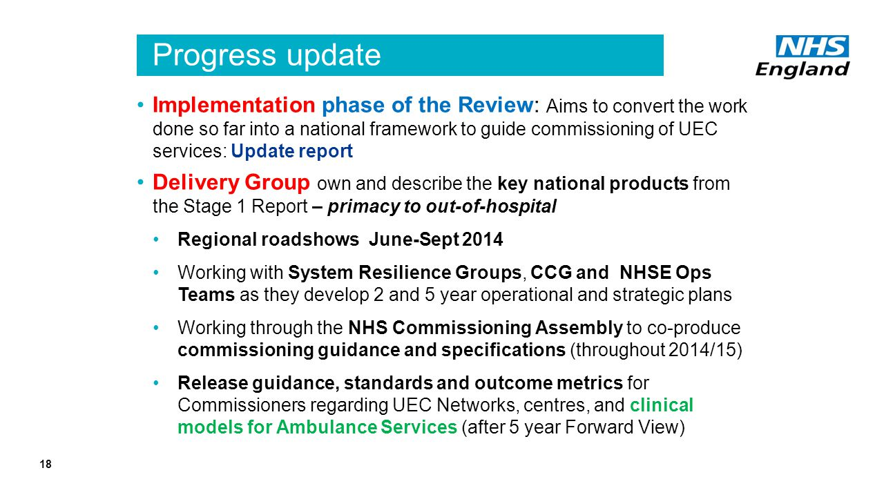 Progress update Implementation phase of the Review: Aims to convert the work done so far into a national framework to guide commissioning of UEC services: Update report Delivery Group own and describe the key national products from the Stage 1 Report – primacy to out-of-hospital Regional roadshows June-Sept 2014 Working with System Resilience Groups, CCG and NHSE Ops Teams as they develop 2 and 5 year operational and strategic plans Working through the NHS Commissioning Assembly to co-produce commissioning guidance and specifications (throughout 2014/15) Release guidance, standards and outcome metrics for Commissioners regarding UEC Networks, centres, and clinical models for Ambulance Services (after 5 year Forward View) 18