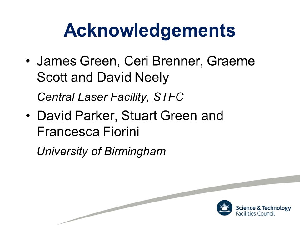 Acknowledgements James Green, Ceri Brenner, Graeme Scott and David Neely Central Laser Facility, STFC David Parker, Stuart Green and Francesca Fiorini University of Birmingham