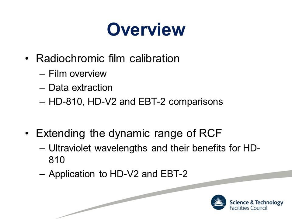 Overview Radiochromic film calibration –Film overview –Data extraction –HD-810, HD-V2 and EBT-2 comparisons Extending the dynamic range of RCF –Ultrav
