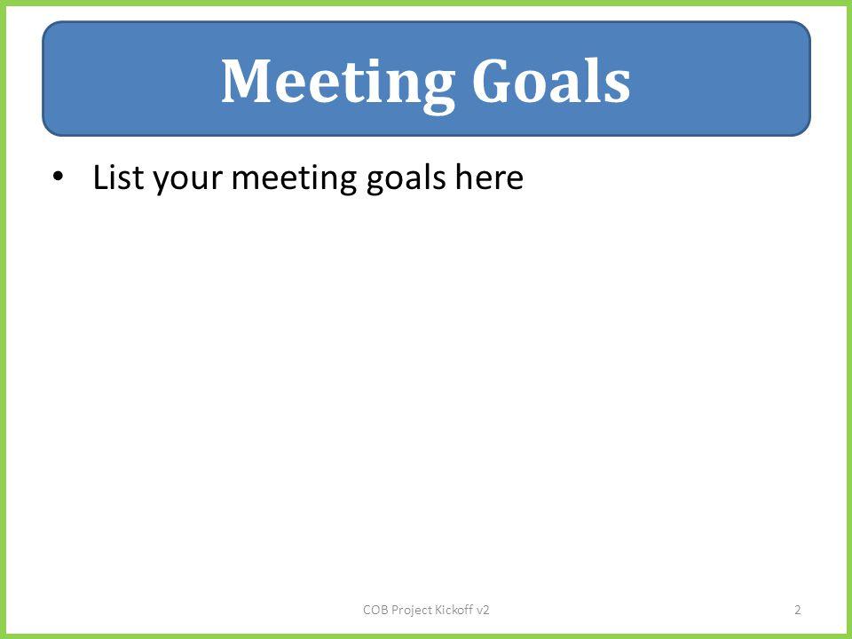 Meeting Goals List your meeting goals here Meeting Goals COB Project Kickoff v22