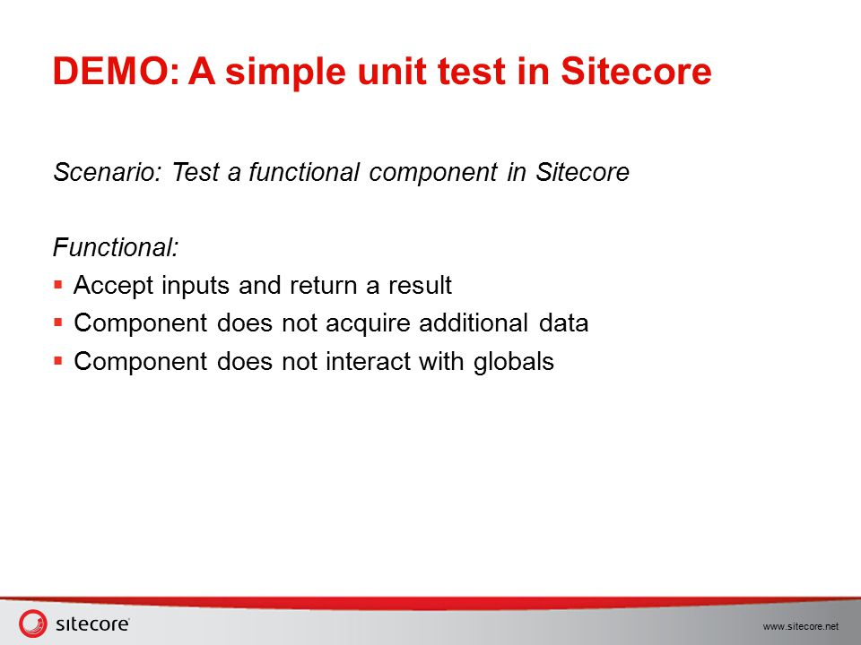 www.sitecore.net DEMO: A simple unit test in Sitecore Scenario: Test a functional component in Sitecore Functional:  Accept inputs and return a resul