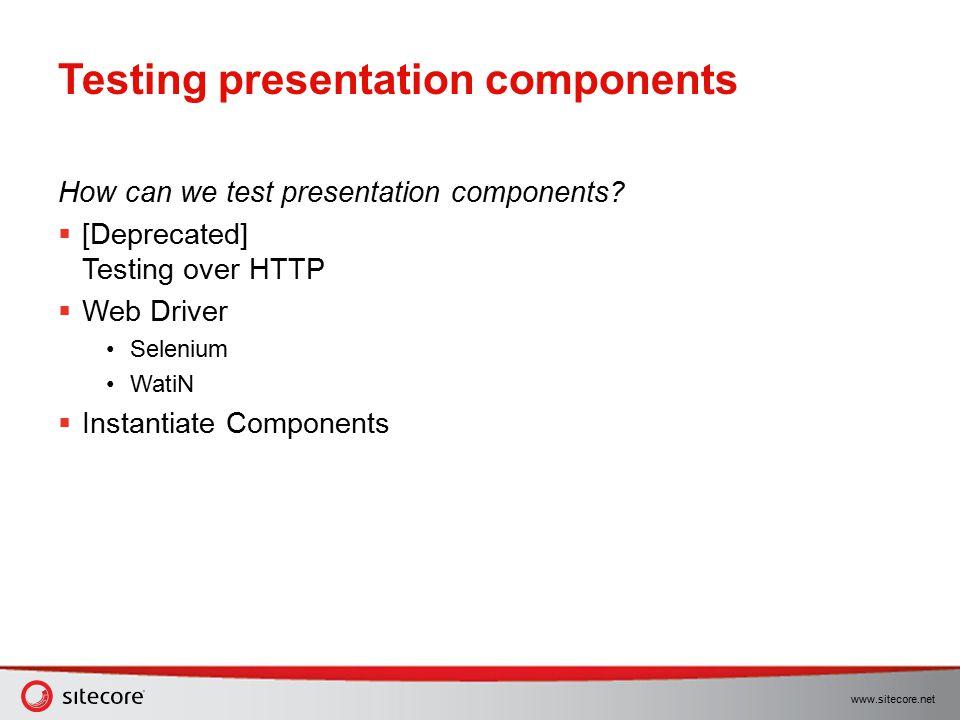 www.sitecore.net Testing presentation components How can we test presentation components?  [Deprecated] Testing over HTTP  Web Driver Selenium WatiN
