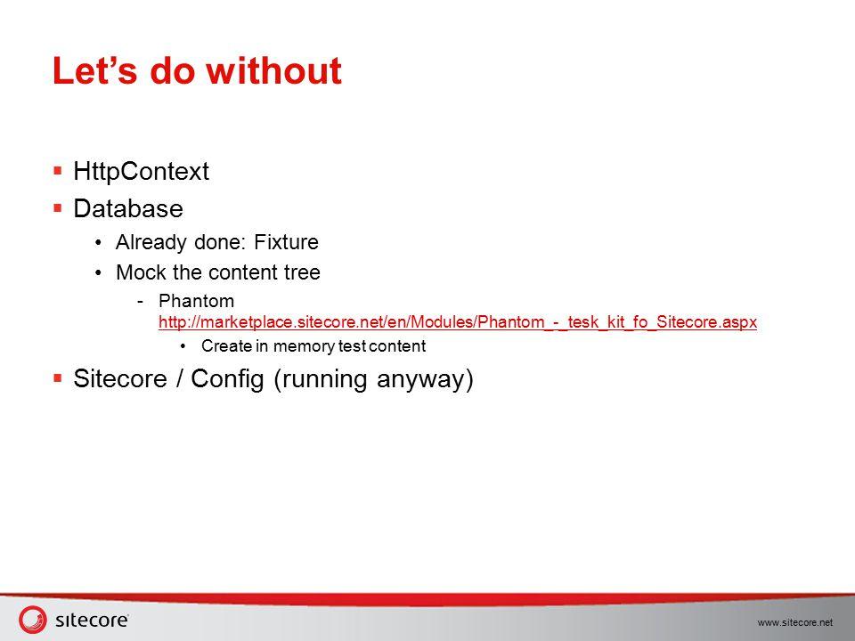 www.sitecore.net Let's do without  HttpContext  Database Already done: Fixture Mock the content tree  Phantom http://marketplace.sitecore.net/en/Mo