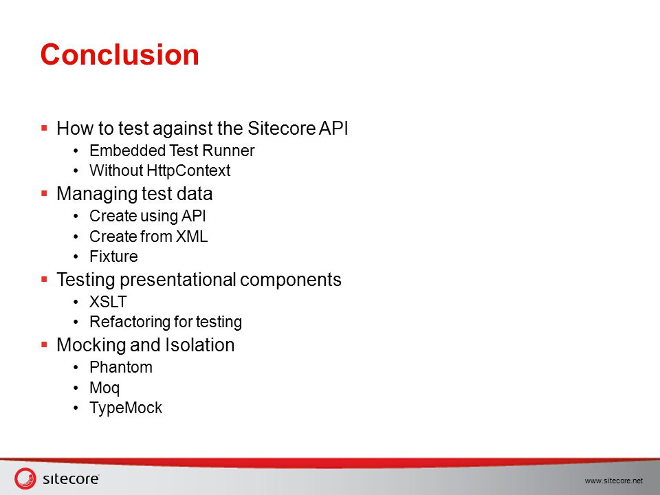 www.sitecore.net Conclusion  How to test against the Sitecore API Embedded Test Runner Without HttpContext  Managing test data Create using API Crea