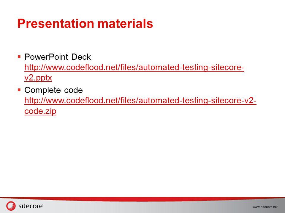 www.sitecore.net Presentation materials  PowerPoint Deck http://www.codeflood.net/files/automated-testing-sitecore- v2.pptx http://www.codeflood.net/