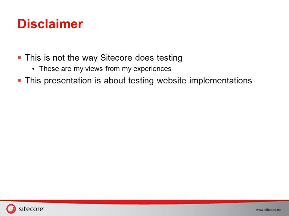 www.sitecore.net Disclaimer  This is not the way Sitecore does testing These are my views from my experiences  This presentation is about testing we