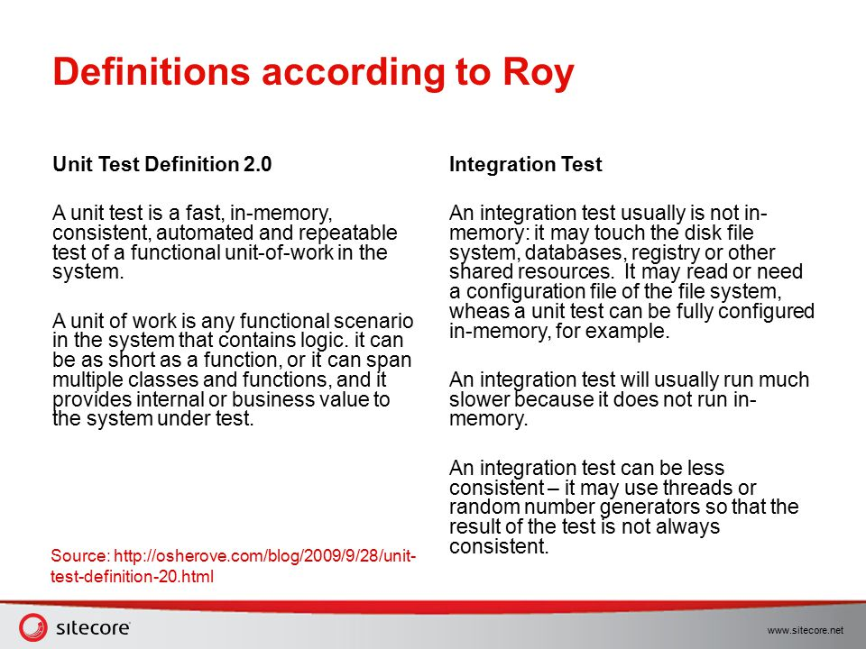 www.sitecore.net Definitions according to Roy Unit Test Definition 2.0 A unit test is a fast, in-memory, consistent, automated and repeatable test of