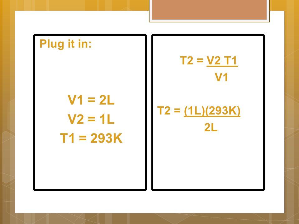 T2 = V2 T1 V1 T2 = (1L)(293K) 2L Plug it in: V1 = 2L V2 = 1L T1 = 293K
