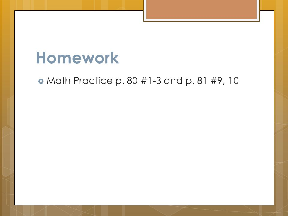 Homework  Math Practice p. 80 #1-3 and p. 81 #9, 10