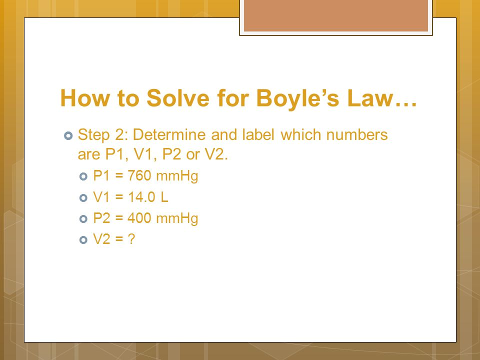 How to Solve for Boyle's Law…  Step 2: Determine and label which numbers are P1, V1, P2 or V2.
