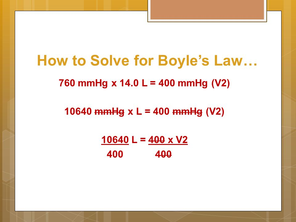 How to Solve for Boyle's Law… 760 mmHg x 14.0 L = 400 mmHg (V2) 10640 mmHg x L = 400 mmHg (V2) 10640 L = 400 x V2 400400