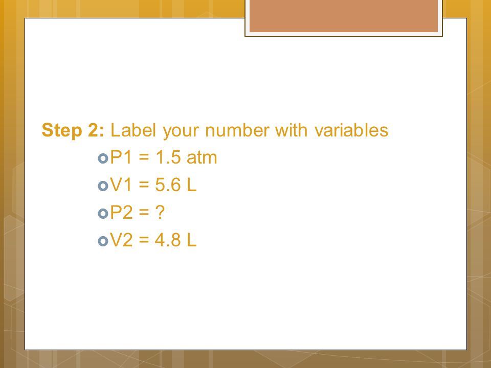 Step 2: Label your number with variables  P1 = 1.5 atm  V1 = 5.6 L  P2 = ?  V2 = 4.8 L