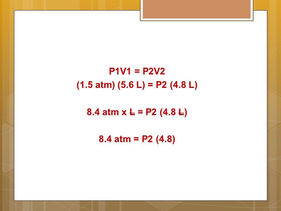 P1V1 = P2V2 (1.5 atm) (5.6 L) = P2 (4.8 L) 8.4 atm x L = P2 (4.8 L) 8.4 atm = P2 (4.8)