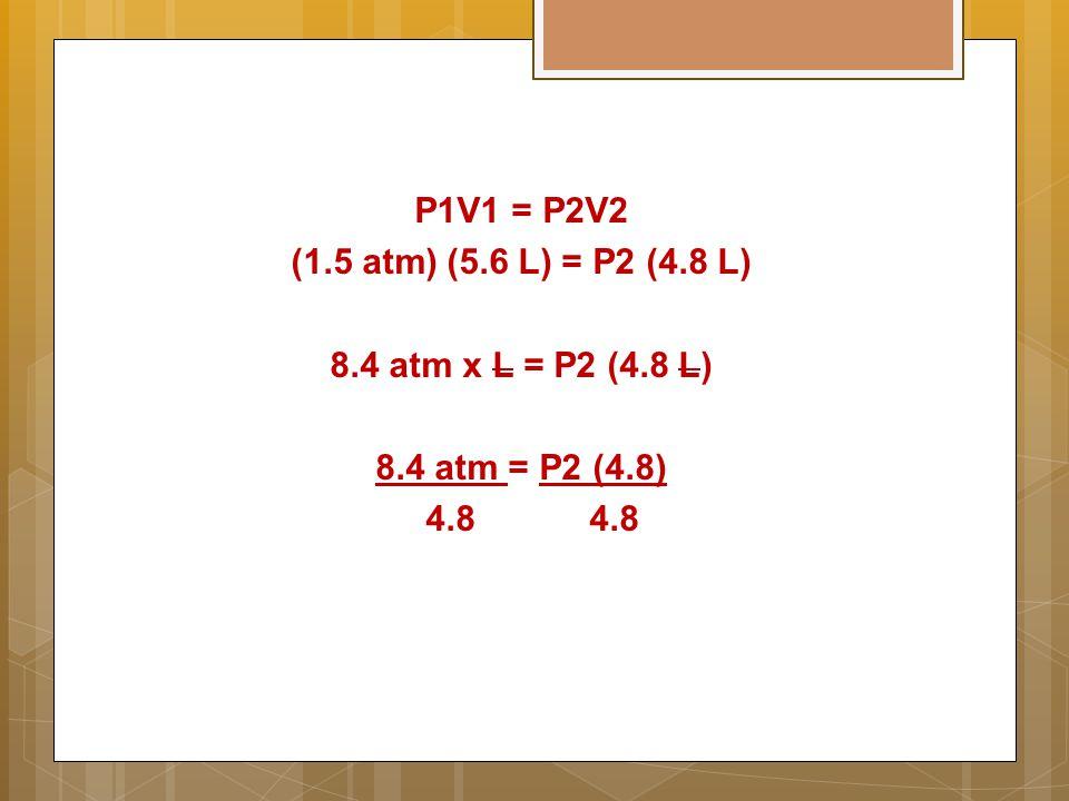 P1V1 = P2V2 (1.5 atm) (5.6 L) = P2 (4.8 L) 8.4 atm x L = P2 (4.8 L) 8.4 atm = P2 (4.8) 4.8 4.8