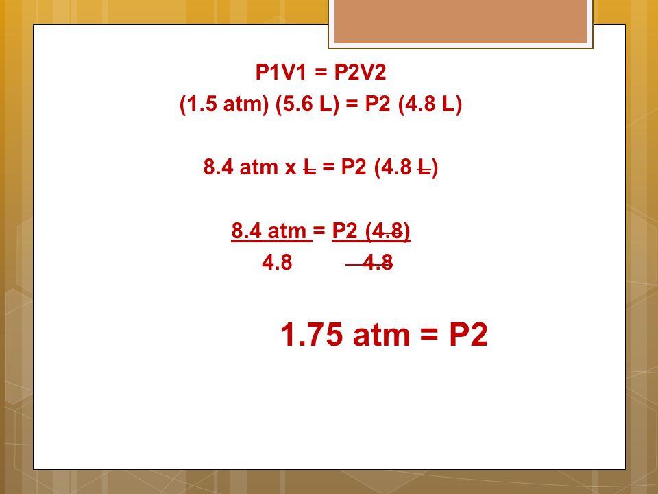 P1V1 = P2V2 (1.5 atm) (5.6 L) = P2 (4.8 L) 8.4 atm x L = P2 (4.8 L) 8.4 atm = P2 (4.8) 4.8 4.8 1.75 atm = P2