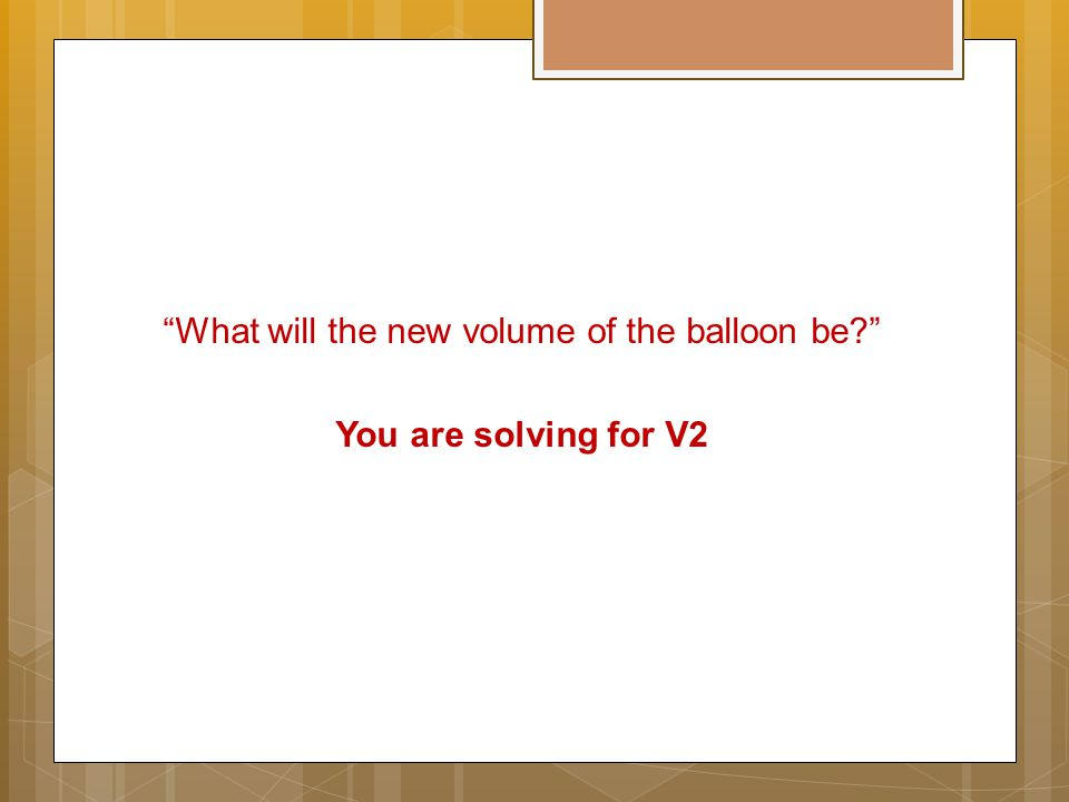 """What will the new volume of the balloon be?"" You are solving for V2"