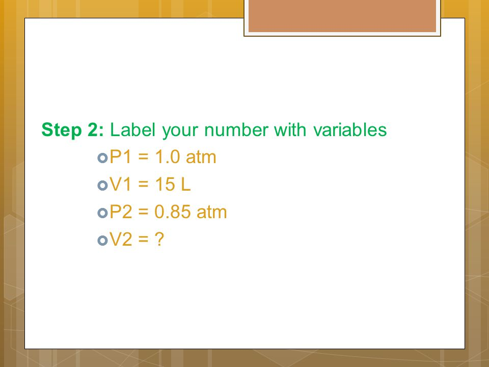 Step 2: Label your number with variables  P1 = 1.0 atm  V1 = 15 L  P2 = 0.85 atm  V2 = ?