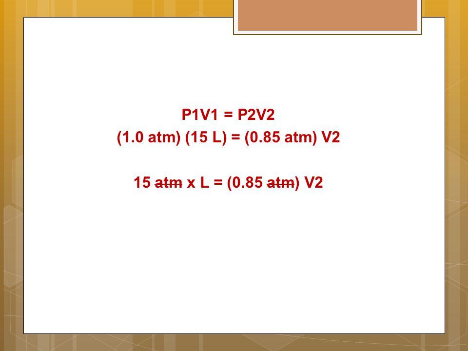 P1V1 = P2V2 (1.0 atm) (15 L) = (0.85 atm) V2 15 atm x L = (0.85 atm) V2