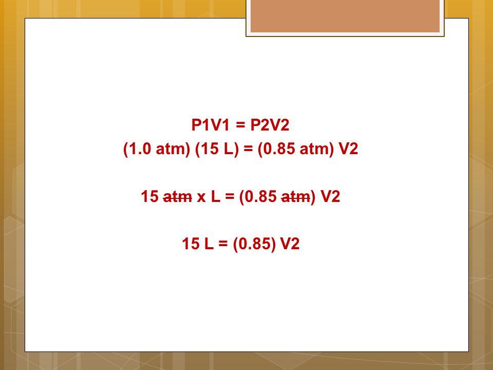 P1V1 = P2V2 (1.0 atm) (15 L) = (0.85 atm) V2 15 atm x L = (0.85 atm) V2 15 L = (0.85) V2