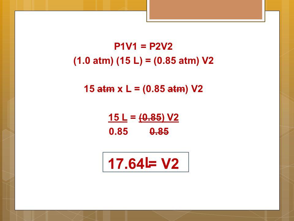 P1V1 = P2V2 (1.0 atm) (15 L) = (0.85 atm) V2 15 atm x L = (0.85 atm) V2 15 L = (0.85) V2 0.85 0.85 17.64 = V2 L