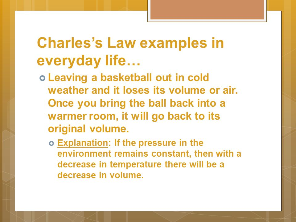 Charles's Law examples in everyday life…  Leaving a basketball out in cold weather and it loses its volume or air.