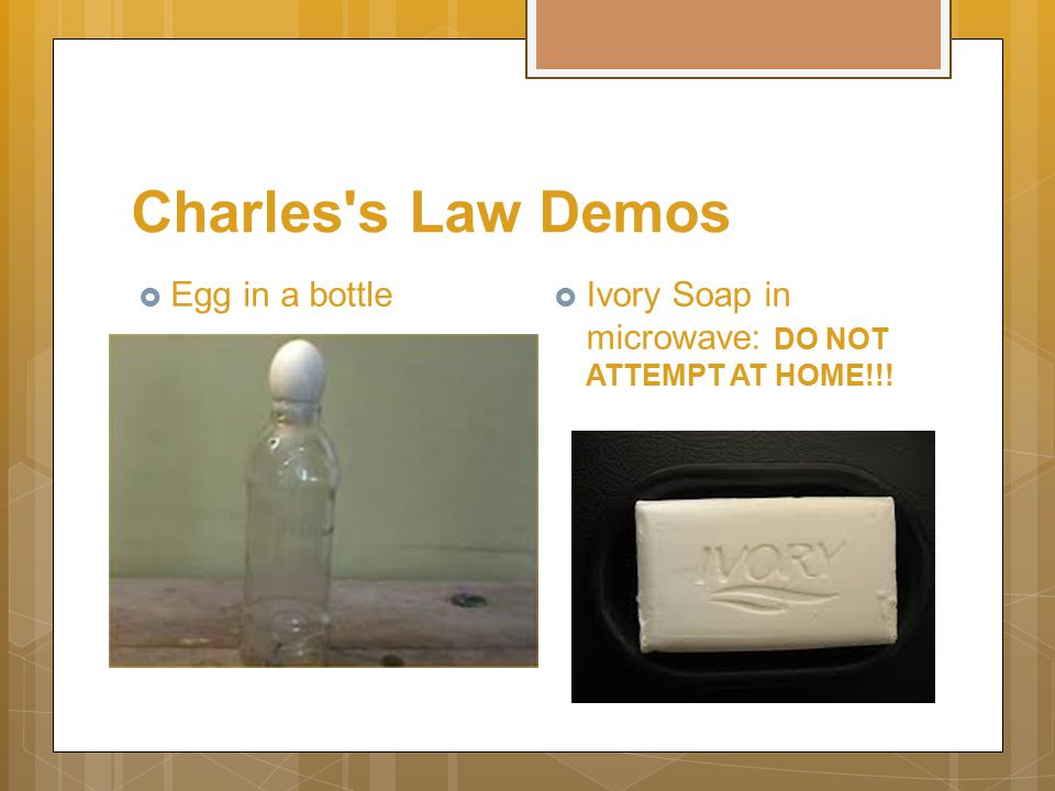 Charles's Law Demos  Egg in a bottle  Ivory Soap in microwave: DO NOT ATTEMPT AT HOME!!!