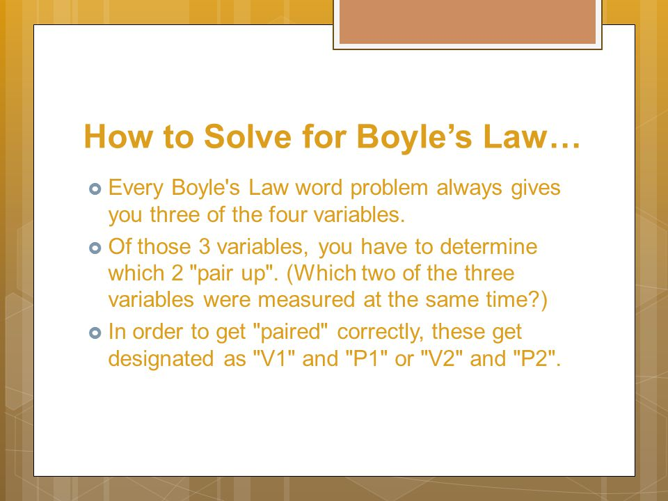 How to Solve for Boyle's Law…  Every Boyle s Law word problem always gives you three of the four variables.