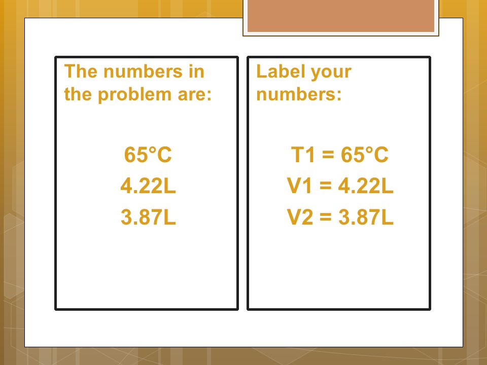 The numbers in the problem are: 65°C 4.22L 3.87L Label your numbers: T1 = 65°C V1 = 4.22L V2 = 3.87L