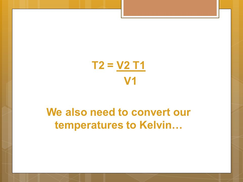T2 = V2 T1 V1 We also need to convert our temperatures to Kelvin…