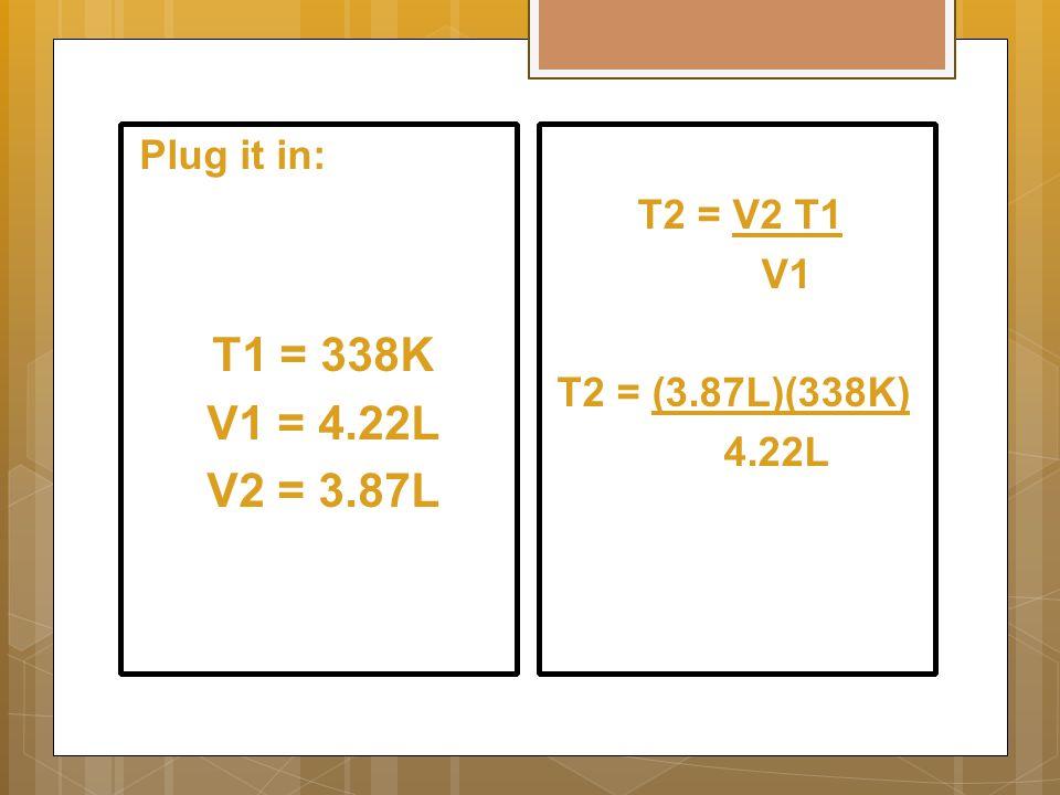 T2 = V2 T1 V1 T2 = (3.87L)(338K) 4.22L Plug it in: T1 = 338K V1 = 4.22L V2 = 3.87L