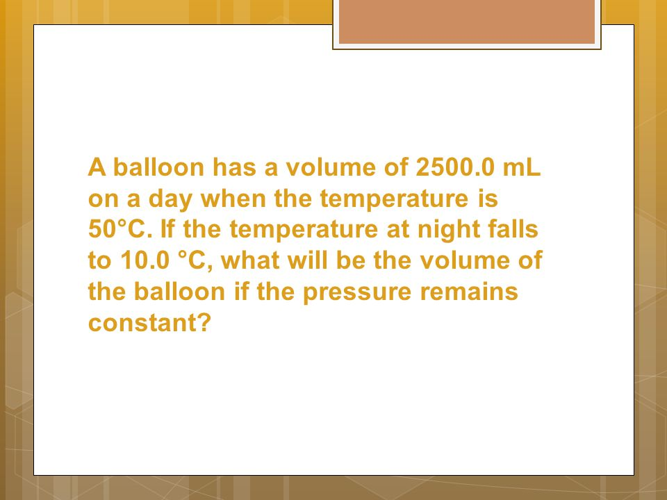 A balloon has a volume of 2500.0 mL on a day when the temperature is 50°C.