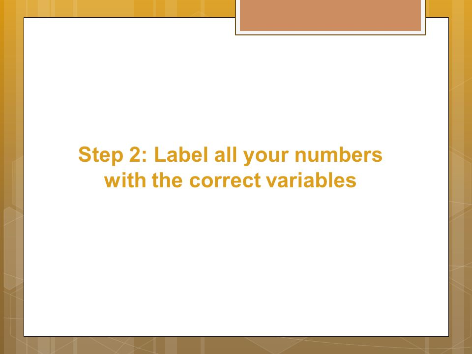 Step 2: Label all your numbers with the correct variables