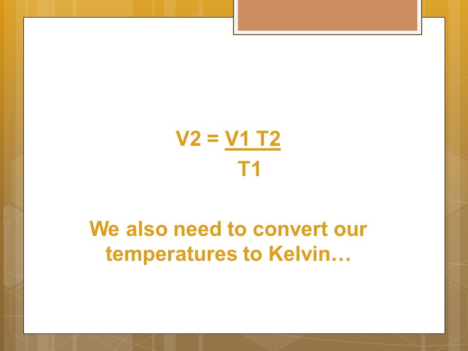 V2 = V1 T2 T1 We also need to convert our temperatures to Kelvin…